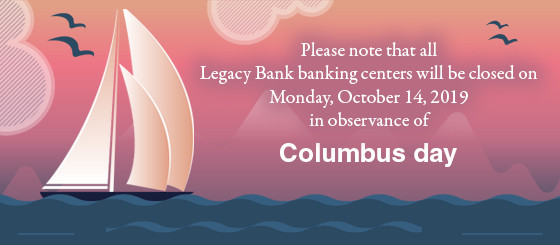 Please note that all Legacy Bank banking centers will be closed on Monday, October 14, 2019 in observance of Columbus Day.