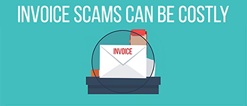 Invoice Scams Can Be Costly. Take The Time To Verify Before You Pay.